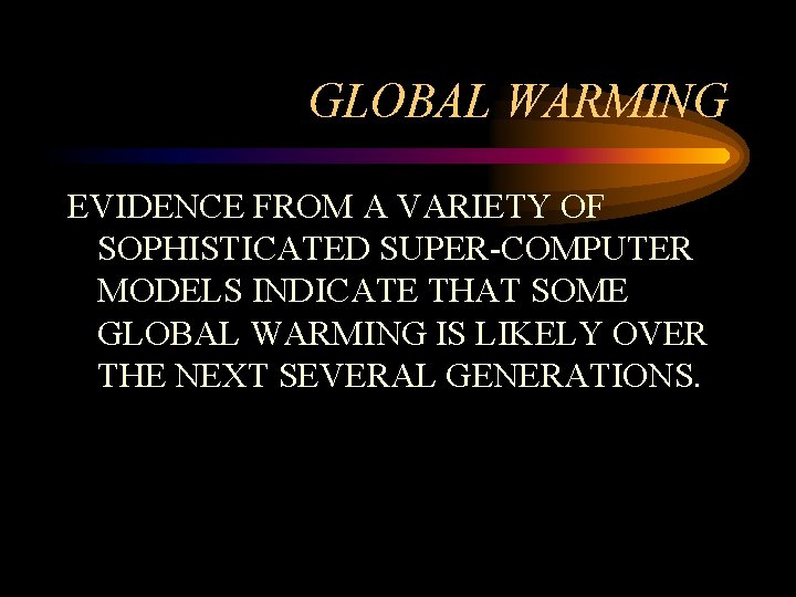 GLOBAL WARMING EVIDENCE FROM A VARIETY OF SOPHISTICATED SUPER-COMPUTER MODELS INDICATE THAT SOME GLOBAL