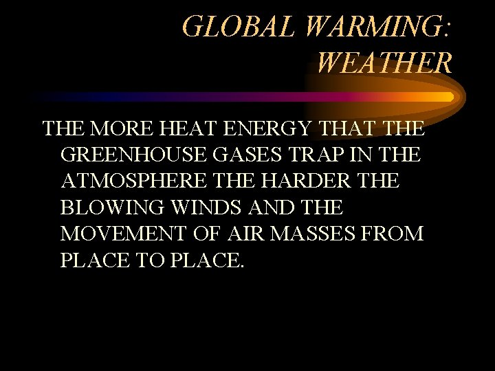 GLOBAL WARMING: WEATHER THE MORE HEAT ENERGY THAT THE GREENHOUSE GASES TRAP IN THE