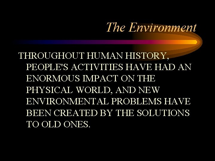 The Environment THROUGHOUT HUMAN HISTORY, PEOPLE'S ACTIVITIES HAVE HAD AN ENORMOUS IMPACT ON THE