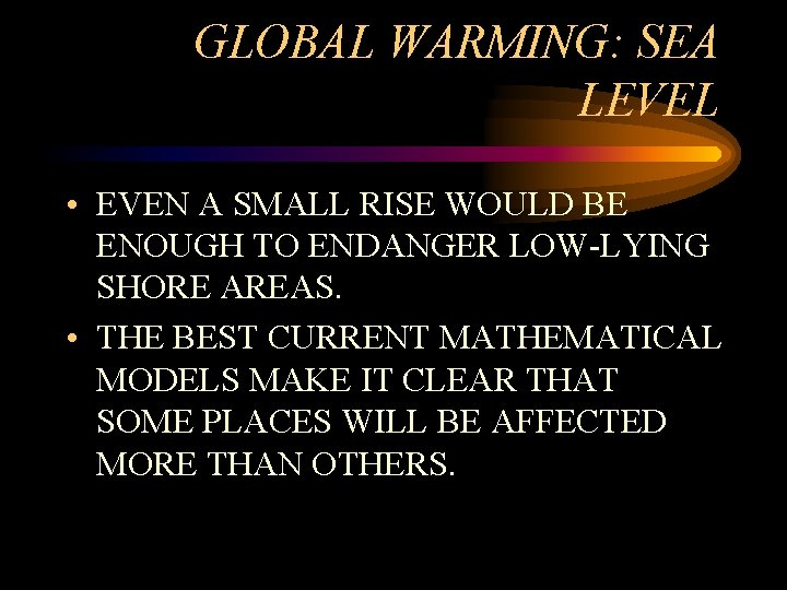GLOBAL WARMING: SEA LEVEL • EVEN A SMALL RISE WOULD BE ENOUGH TO ENDANGER