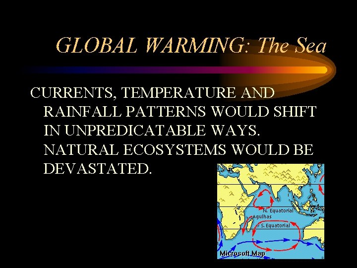 GLOBAL WARMING: The Sea CURRENTS, TEMPERATURE AND RAINFALL PATTERNS WOULD SHIFT IN UNPREDICATABLE WAYS.