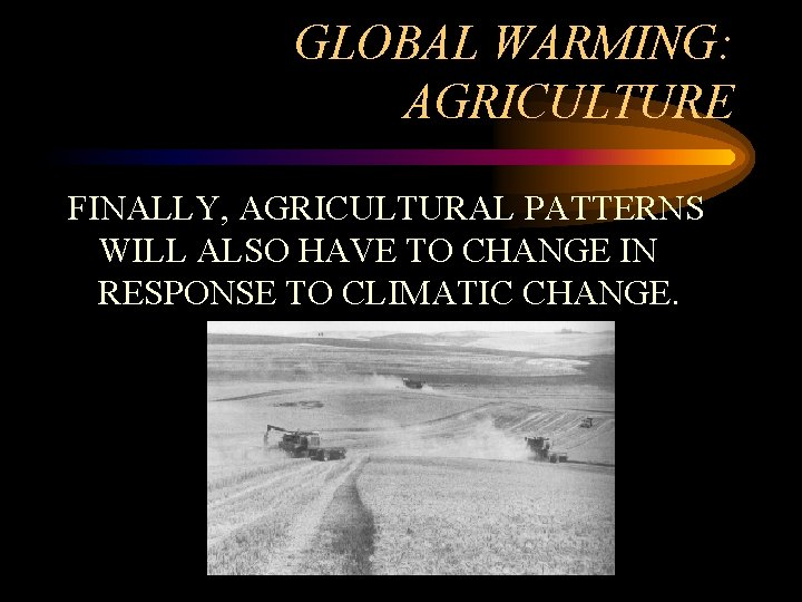 GLOBAL WARMING: AGRICULTURE FINALLY, AGRICULTURAL PATTERNS WILL ALSO HAVE TO CHANGE IN RESPONSE TO