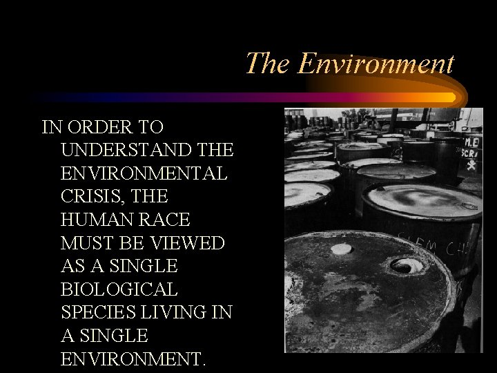 The Environment IN ORDER TO UNDERSTAND THE ENVIRONMENTAL CRISIS, THE HUMAN RACE MUST BE