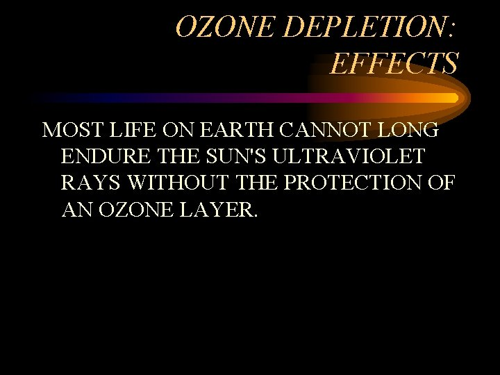 OZONE DEPLETION: EFFECTS MOST LIFE ON EARTH CANNOT LONG ENDURE THE SUN'S ULTRAVIOLET RAYS