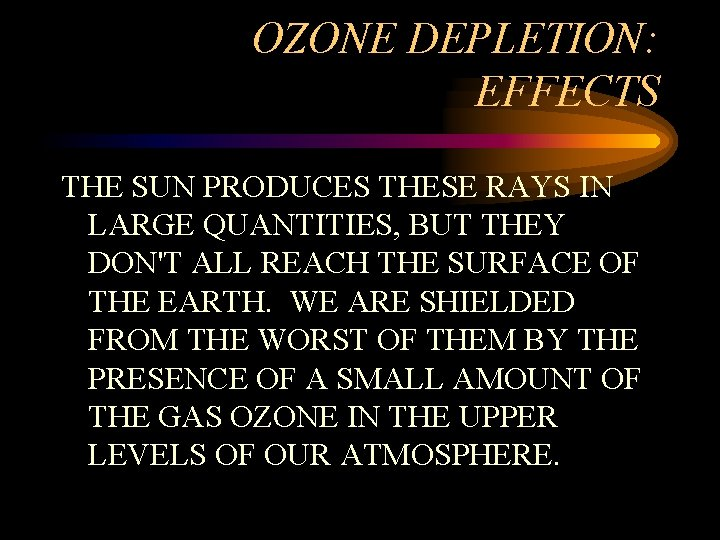 OZONE DEPLETION: EFFECTS THE SUN PRODUCES THESE RAYS IN LARGE QUANTITIES, BUT THEY DON'T