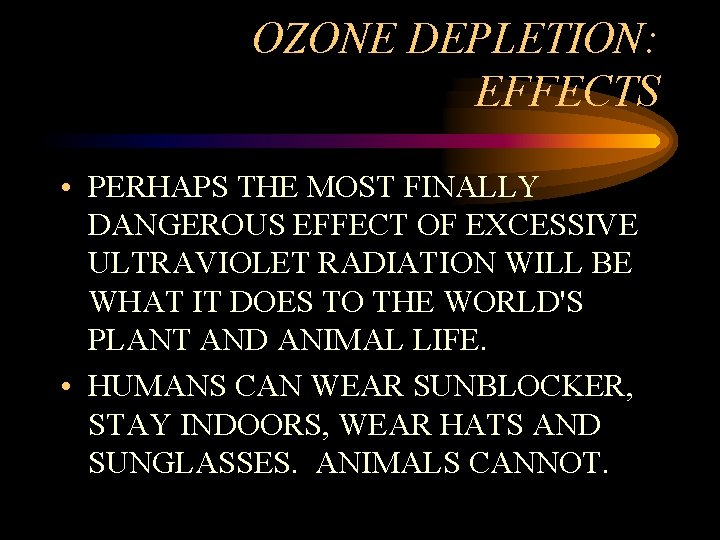 OZONE DEPLETION: EFFECTS • PERHAPS THE MOST FINALLY DANGEROUS EFFECT OF EXCESSIVE ULTRAVIOLET RADIATION