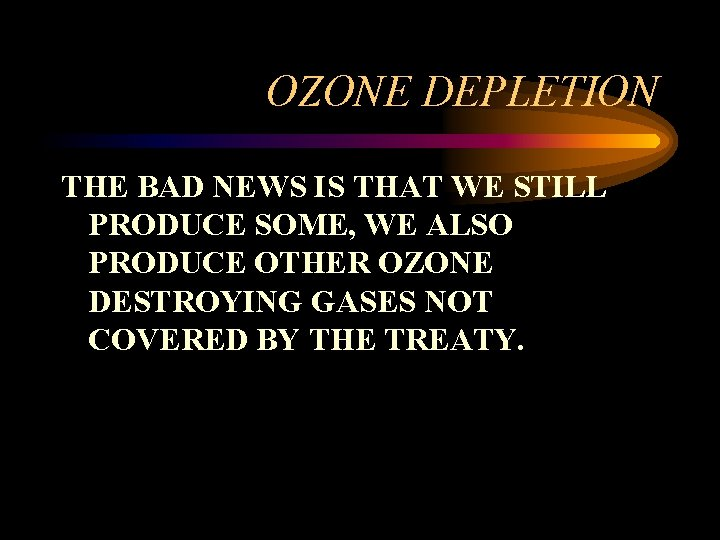 OZONE DEPLETION THE BAD NEWS IS THAT WE STILL PRODUCE SOME, WE ALSO PRODUCE
