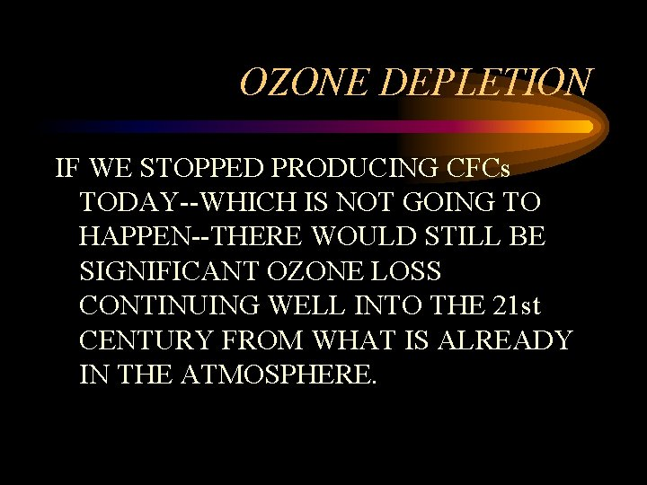 OZONE DEPLETION IF WE STOPPED PRODUCING CFCs TODAY--WHICH IS NOT GOING TO HAPPEN--THERE WOULD