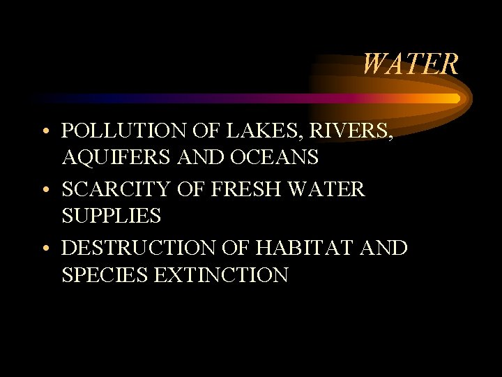 WATER • POLLUTION OF LAKES, RIVERS, AQUIFERS AND OCEANS • SCARCITY OF FRESH WATER