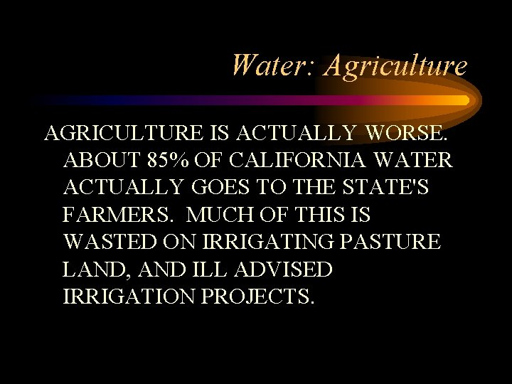 Water: Agriculture AGRICULTURE IS ACTUALLY WORSE. ABOUT 85% OF CALIFORNIA WATER ACTUALLY GOES TO
