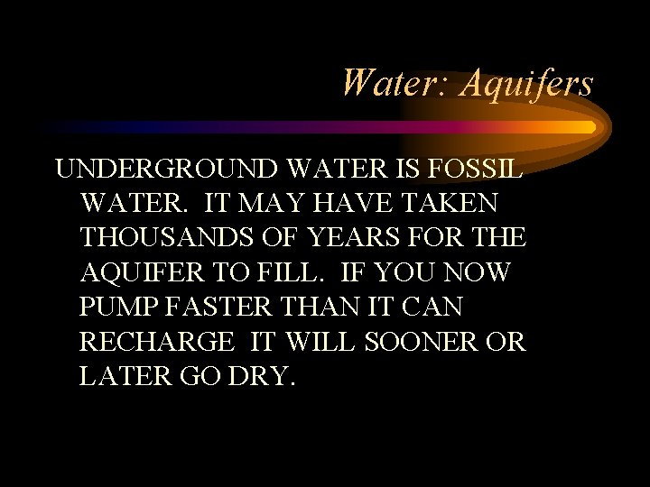 Water: Aquifers UNDERGROUND WATER IS FOSSIL WATER. IT MAY HAVE TAKEN THOUSANDS OF YEARS