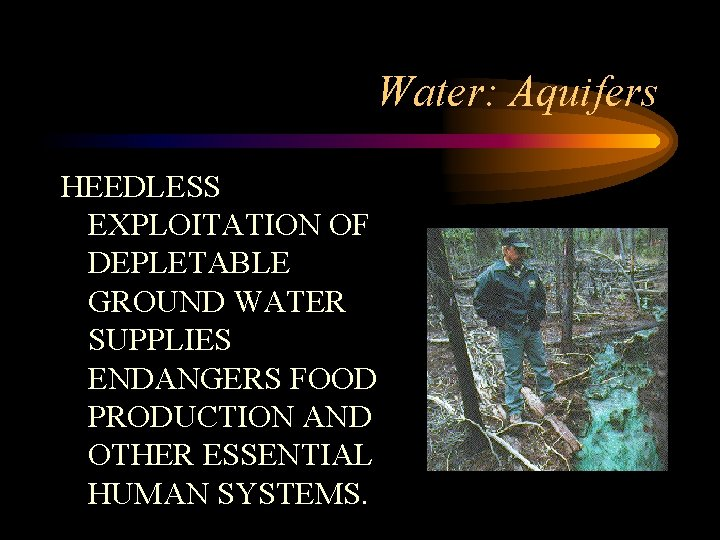 Water: Aquifers HEEDLESS EXPLOITATION OF DEPLETABLE GROUND WATER SUPPLIES ENDANGERS FOOD PRODUCTION AND OTHER