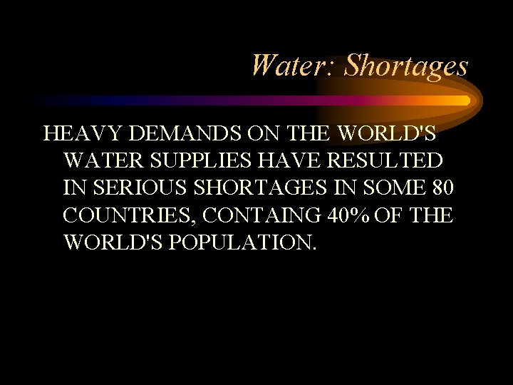 Water: Shortages HEAVY DEMANDS ON THE WORLD'S WATER SUPPLIES HAVE RESULTED IN SERIOUS SHORTAGES