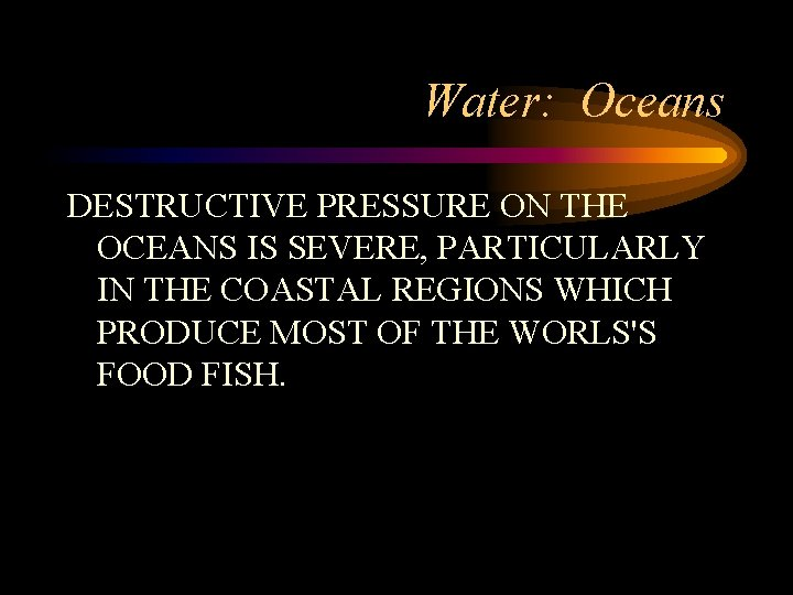 Water: Oceans DESTRUCTIVE PRESSURE ON THE OCEANS IS SEVERE, PARTICULARLY IN THE COASTAL REGIONS