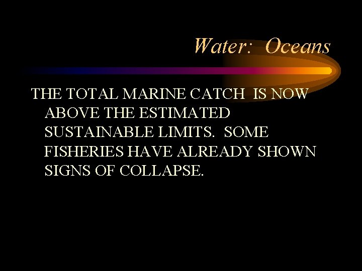 Water: Oceans THE TOTAL MARINE CATCH IS NOW ABOVE THE ESTIMATED SUSTAINABLE LIMITS. SOME