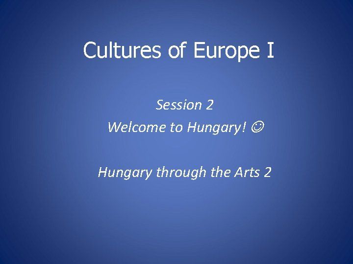 Cultures of Europe I Session 2 Welcome to Hungary! Hungary through the Arts 2