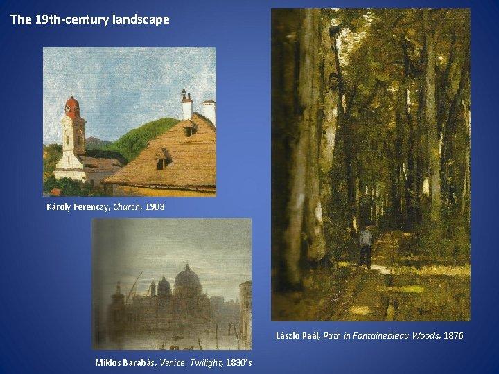 The 19 th-century landscape Károly Ferenczy, Church, 1903 László Paál, Path in Fontainebleau Woods,