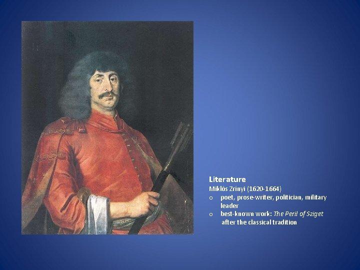 Literature Miklós Zrínyi (1620 -1664) o poet, prose-writer, politician, military leader o best-known work: