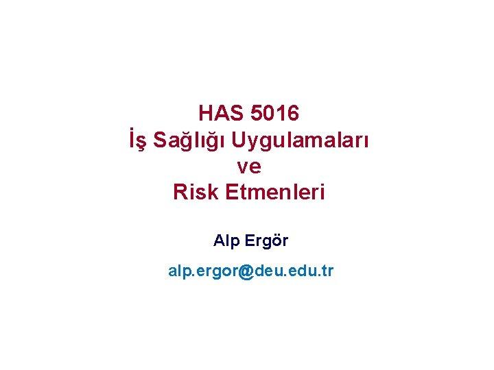HAS 5016 İş Sağlığı Uygulamaları ve Risk Etmenleri Alp Ergör alp. ergor@deu. edu. tr