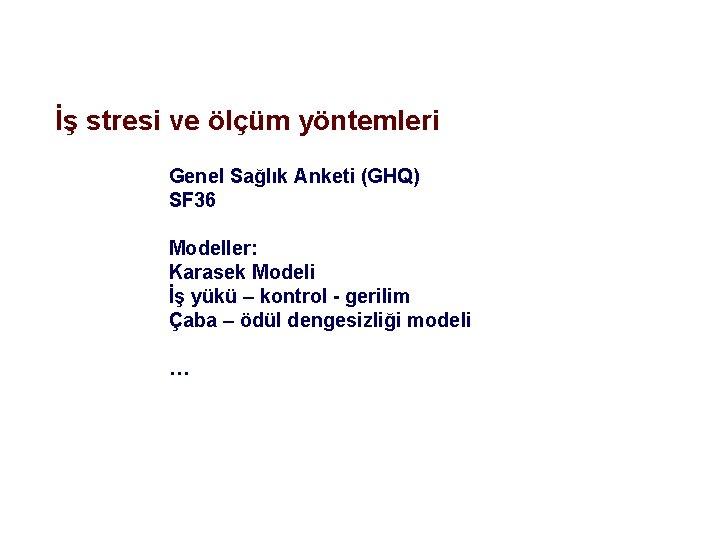 İş stresi ve ölçüm yöntemleri Genel Sağlık Anketi (GHQ) SF 36 Modeller: Karasek Modeli