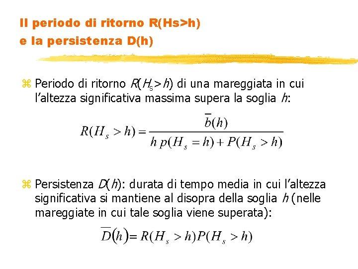 Il periodo di ritorno R(Hs>h) e la persistenza D(h) z Periodo di ritorno R(Hs>h)