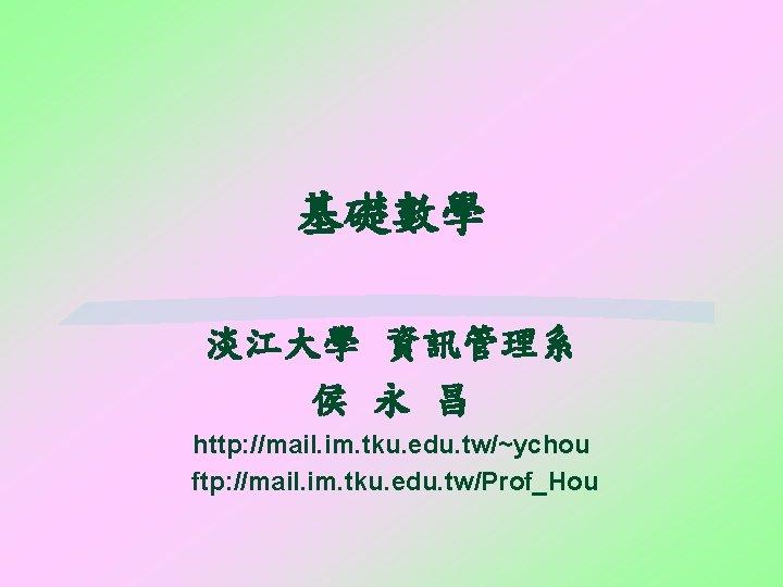 基礎數學 淡江大學 資訊管理系 侯 永 昌 http: //mail. im. tku. edu. tw/~ychou ftp: //mail.