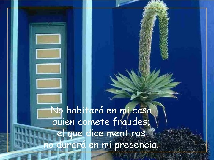 No habitará en mi casa quien comete fraudes; el que dice mentiras no durará
