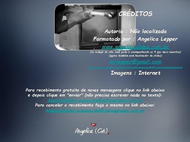 CRÉDITOS Autoria : Não localizada Formatado por : Angelica Lepper www. angelicaslides. com. br