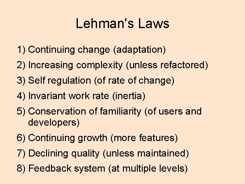 Lehman's Laws 1) Continuing change (adaptation) 2) Increasing complexity (unless refactored) 3) Self regulation