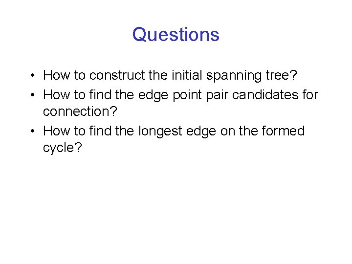 Questions • How to construct the initial spanning tree? • How to find the