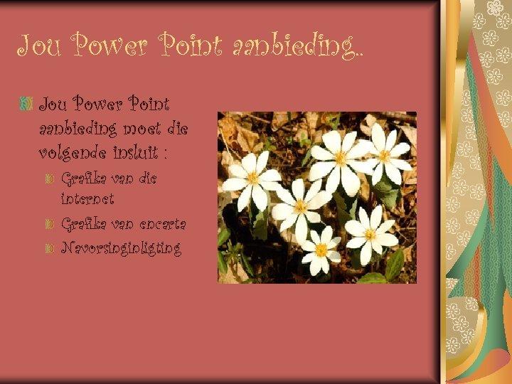 Jou Power Point aanbieding. . Jou Power Point aanbieding moet die volgende insluit :