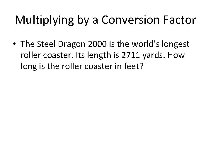 Multiplying by a Conversion Factor • The Steel Dragon 2000 is the world's longest