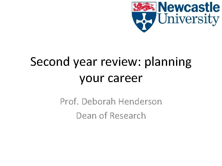 Second year review: planning your career Prof. Deborah Henderson Dean of Research