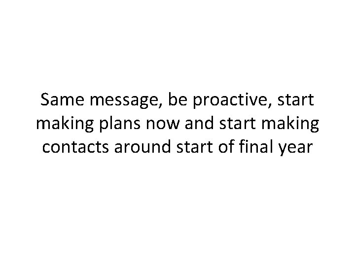 Same message, be proactive, start making plans now and start making contacts around start