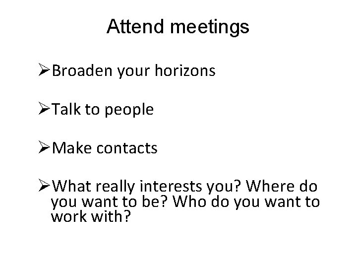 Attend meetings ØBroaden your horizons ØTalk to people ØMake contacts ØWhat really interests you?