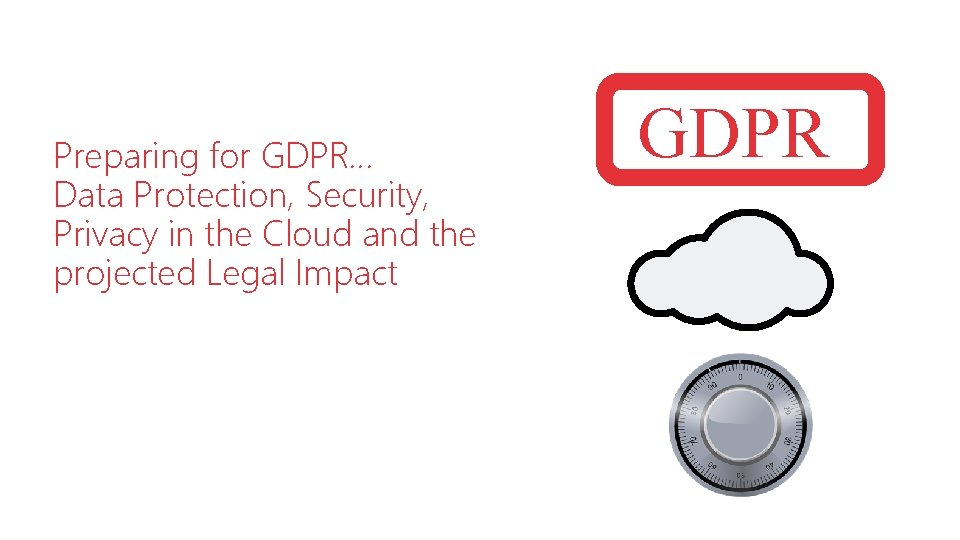 Preparing for GDPR… Data Protection, Security, Privacy in the Cloud and the projected Legal