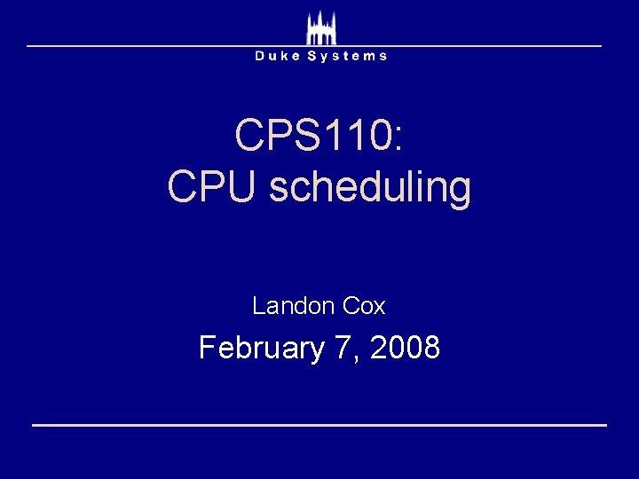 CPS 110: CPU scheduling Landon Cox February 7, 2008