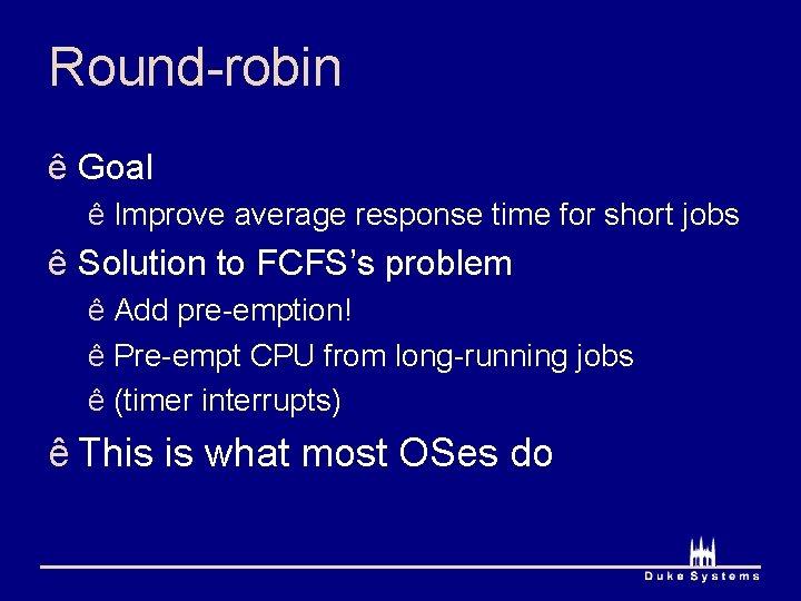 Round-robin ê Goal ê Improve average response time for short jobs ê Solution to