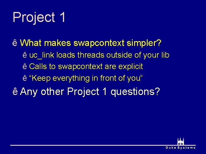 Project 1 ê What makes swapcontext simpler? ê uc_link loads threads outside of your
