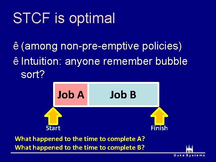 STCF is optimal ê (among non-pre-emptive policies) ê Intuition: anyone remember bubble sort? Job
