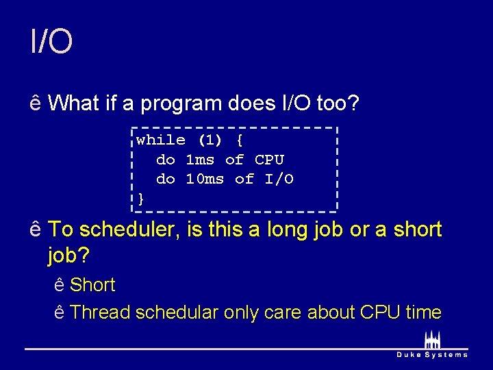 I/O ê What if a program does I/O too? while (1) { do 1