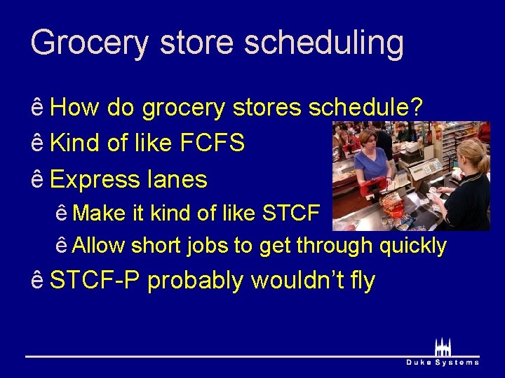 Grocery store scheduling ê How do grocery stores schedule? ê Kind of like FCFS