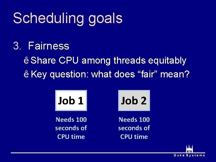 Scheduling goals 3. Fairness ê Share CPU among threads equitably ê Key question: what