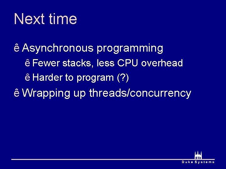 Next time ê Asynchronous programming ê Fewer stacks, less CPU overhead ê Harder to