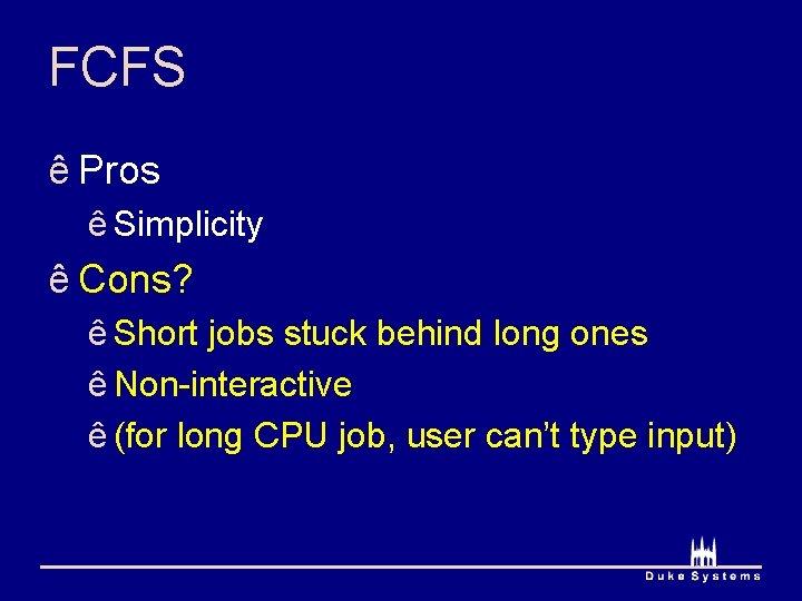 FCFS ê Pros ê Simplicity ê Cons? ê Short jobs stuck behind long ones