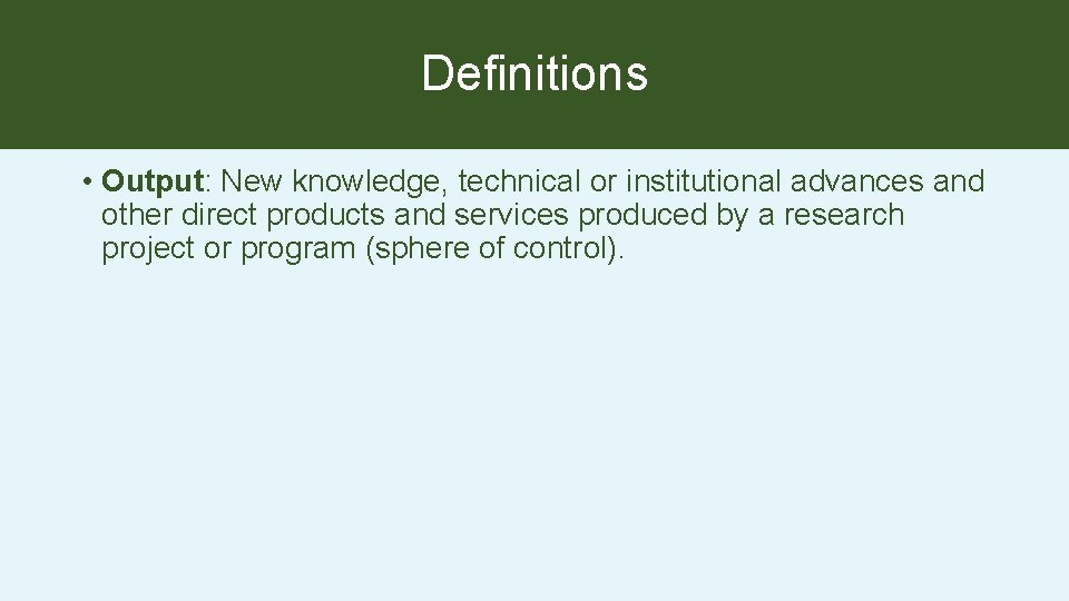 Definitions • Output: New knowledge, technical or institutional advances and other direct products and