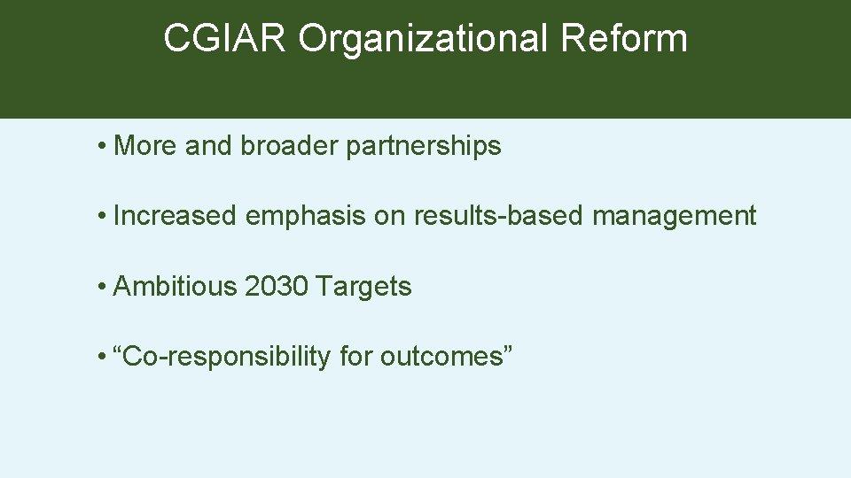 CGIAR Organizational Reform • More and broader partnerships • Increased emphasis on results-based management