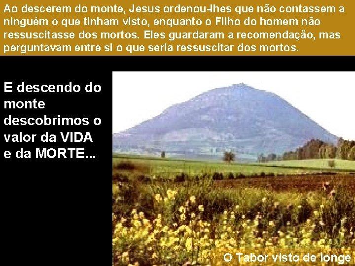Ao descerem do monte, Jesus ordenou-lhes que não contassem a ninguém o que tinham