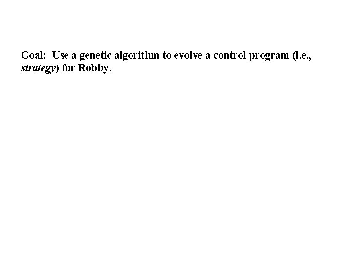 Goal: Use a genetic algorithm to evolve a control program (i. e. , strategy)