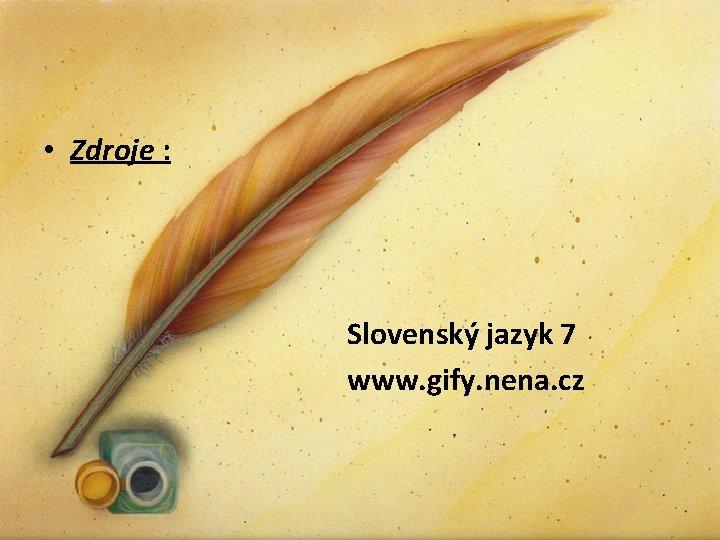 • Zdroje : Slovenský jazyk 7 www. gify. nena. cz